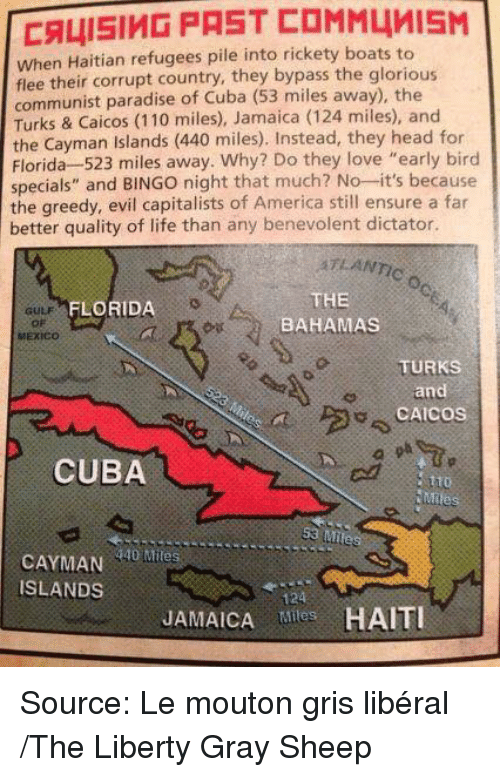 """Atlante: CALISIMD PAST COMM4MISM  when Haitian refugees pile into rickety boats to  flee their corrupt country, they bypass the glorious  communist paradise of Cuba (53 miles away), the  Turks & Caicos (110 miles), Jamaica (124 miles), and  the Cayman Islands  (440 miles). Instead, they head for  Florida 523 miles away. Why? Do they love """"early bird  specials"""" and  BINGO night that much? No--it's because  the greedy, evil capitalists of America still ensure a far  better quality of life than any benevolent dictator.  ATLANTIC  THE  FLORIDA  BAHAMAS  MEXICO  TURKS  and  CAICOS  CUBA  Mile  53 Miles  Miles  ISLANDS  JAMAICA Tiles Source: Le mouton gris libéral /The Liberty Gray Sheep"""