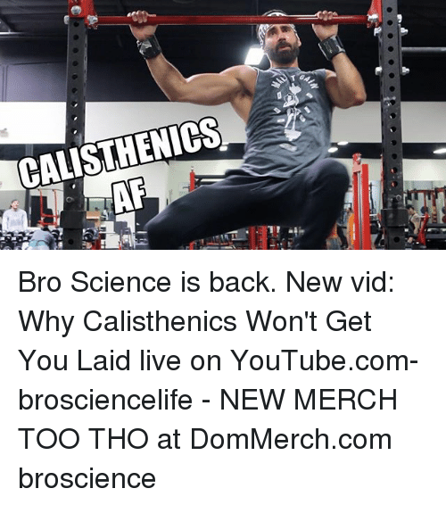 Youtubee Com: CALISTHENICS- Bro Science is back. New vid: Why Calisthenics Won't Get You Laid live on YouTube.com-brosciencelife - NEW MERCH TOO THO at DomMerch.com broscience