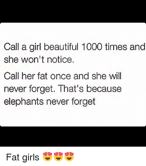 Noticably: Call a girl beautiful 1000 times and  she won't notice.  Call her fat once and she will  never forget. That's because  elephants never forget Fat girls 😍😍😍