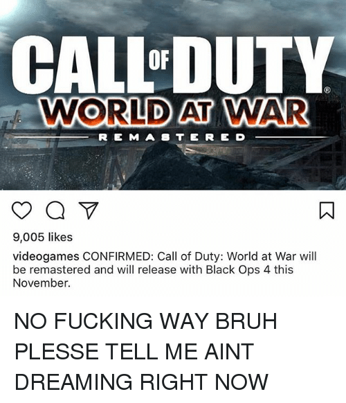 Bruh, Fucking, and Memes: CALL DUTY  WORLD AT WAR  OF  R E MA8 TE RE D  9,005 likes  videogames CONFIRMED: Call of Duty: World at War will  be remastered and will release with Black Ops 4 this  November. NO FUCKING WAY BRUH PLESSE TELL ME AINT DREAMING RIGHT NOW