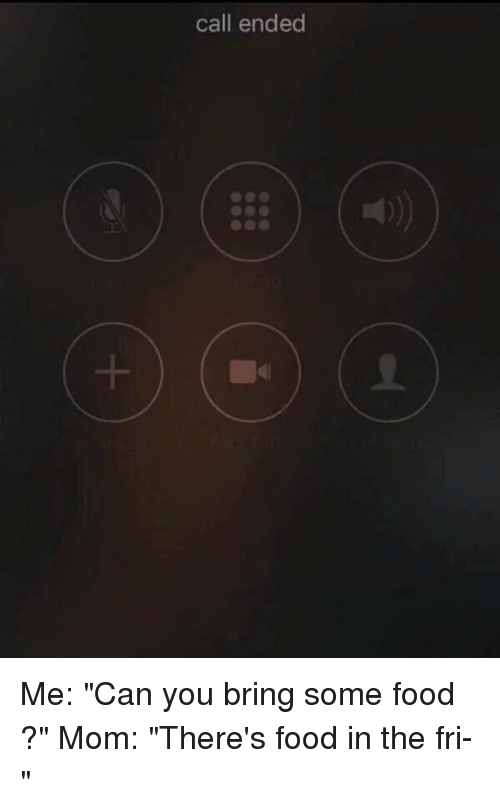 "Food, Funny, and Moms: call ended Me: ""Can you bring some food ?"" Mom: ""There's food in the fri-"""