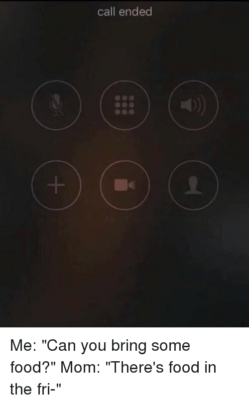"Food, Moms, and Call Ended: call ended Me: ""Can you bring some food?"" Mom: ""There's food in the fri-"""