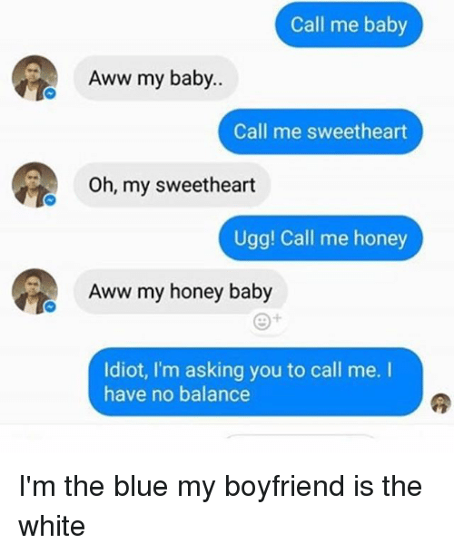 Sweethearted: Call me baby  Aww my baby..  Call me sweetheart  Oh, my sweetheart  Ugg! Call me honey  Aww my honey baby  Idiot, I'm asking you to call me.  have no balance I'm the blue my boyfriend is the white