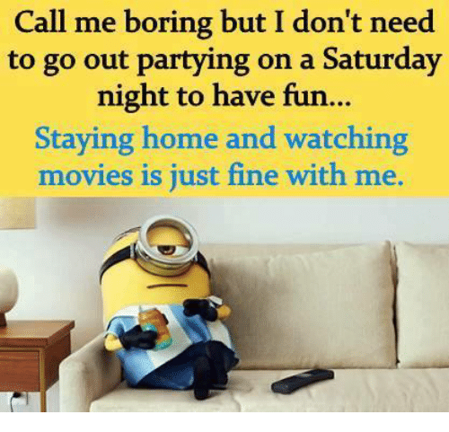 watching movie: Call me boring but I don't need  to go out partying on a Saturday  night to have fun...  Staying home and watching  movies is just fine with me.