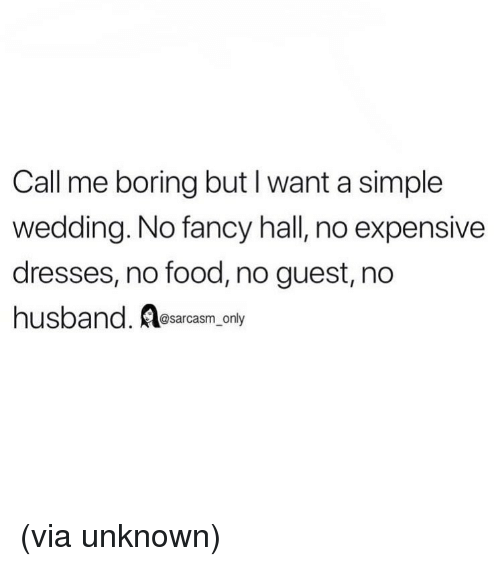 no food: Call me boring but I want a simple  wedding. No fancy hall, no expensive  dresses, no food, no guest, no  hus  band. esarcasm only (via unknown)