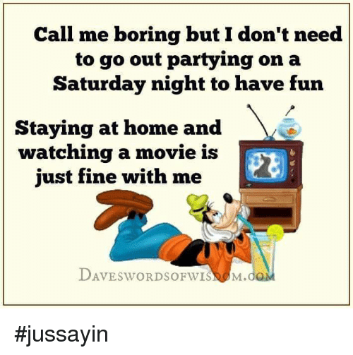Dank, Home, and Movie: Call me boring but Idon't need  to go out partying on a  Saturday night to have fun  Staying at home and  watching a movie is  just fine with me  LDAVESWORDSOFWISNA M.dQM #jussayin