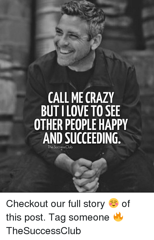 see-other-people: CALL ME CRAZY  BUT I LOVE TO SEE  OTHER PEOPLE HAPPY  AND SUCCEEDING  The Success.Club Checkout our full story ☺ of this post. Tag someone 🔥 TheSuccessClub