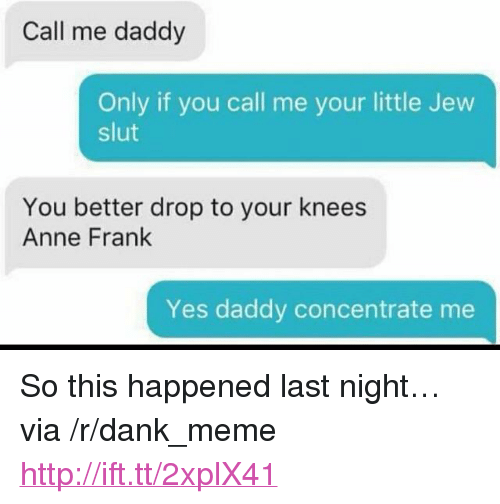 """Yes Daddy: Call me daddy  Only if you call me your little Jew  slut  You better drop to your knees  Anne Frank  Yes daddy concentrate me <p>So this happened last night&hellip; via /r/dank_meme <a href=""""http://ift.tt/2xplX41"""">http://ift.tt/2xplX41</a></p>"""