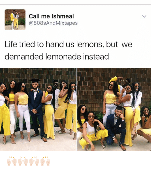 Life, Memes, and Mixtapes: Call me Ishmeal  @808s And Mixtapes  Life tried to hand us lemons, but we  demanded lemonade instead 🙌🏻🙌🏻🙌🏻🙌🏻