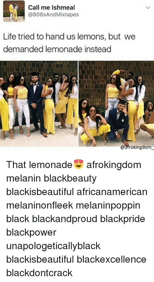 Life, Memes, and Black Don't Crack: Call me Ishmeal  @808sAndMixtapes  Life tried to hand us lemons, but we  demanded lemonade instead  @afrokingdom That lemonade😍 afrokingdom melanin blackbeauty blackisbeautiful africanamerican melaninonfleek melaninpoppin black blackandproud blackpride blackpower unapologeticallyblack blackisbeautiful blackexcellence blackdontcrack