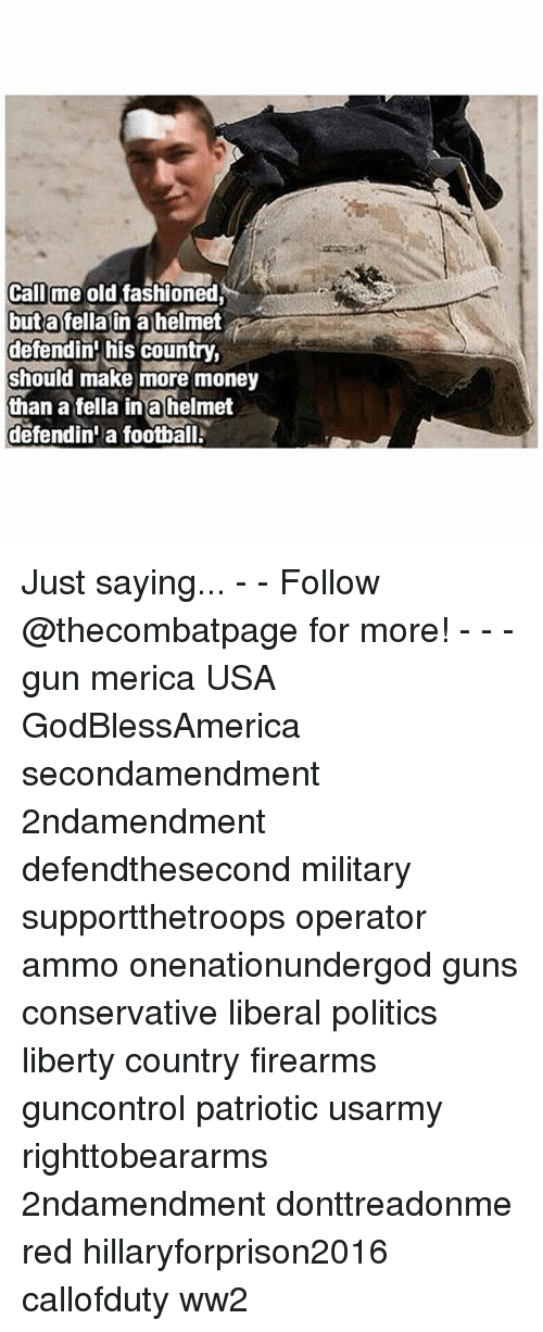 Hillaryforprison2016: Call me old fashioned  but a fella in alhelmet  defendin his country,  should make more money  than a fella in a helmet  defendini a football. Just saying... - - Follow @thecombatpage for more! - - - gun merica USA GodBlessAmerica secondamendment 2ndamendment defendthesecond military supportthetroops operator ammo onenationundergod guns conservative liberal politics liberty country firearms guncontrol patriotic usarmy righttobeararms 2ndamendment donttreadonme red hillaryforprison2016 callofduty ww2