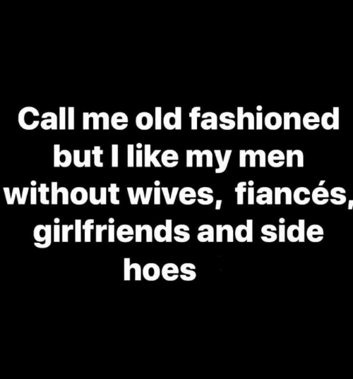 Girlfriends: Call me old fashioned  but I like my men  without wives, fiancés,  girlfriends and side  hoes