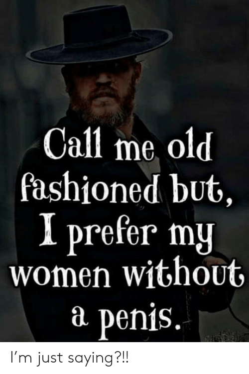 just saying: Call me old  fashioned but,  I prefer my  women without  P  penis. I'm just saying?!!