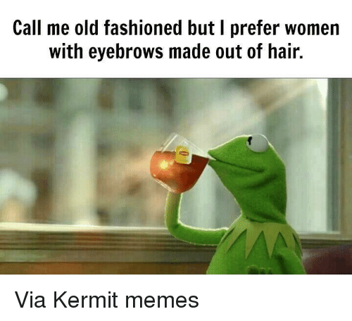 Kermit Meme: Call me old fashioned but I prefer women  with eyebrows made out of hair. Via Kermit memes