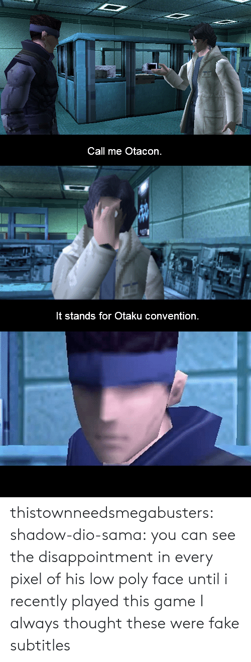 otaku: Call me Otacon.   It stands for Otaku convention thistownneedsmegabusters:  shadow-dio-sama:  you can see the disappointment in every pixel of his low poly face  until i recently played this game I always thought these were fake subtitles