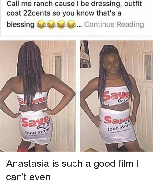 Anastasia: Call me ranch cause l be dressing, outfit  cost 22cents so you know that's a  blessing  Continue Reading  food stores  food stor Anastasia is such a good film I can't even