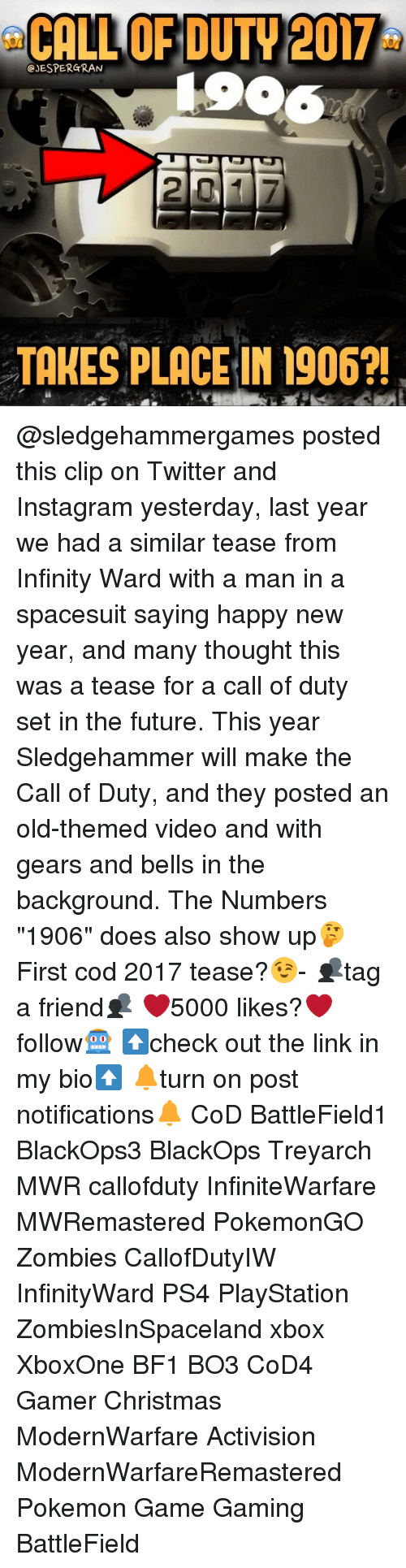 """Memes, PlayStation, and Pokemon: CALL OF DUTY 2017  GJESPERGRAN  TAKES PLACE IN 1906?! @sledgehammergames posted this clip on Twitter and Instagram yesterday, last year we had a similar tease from Infinity Ward with a man in a spacesuit saying happy new year, and many thought this was a tease for a call of duty set in the future. This year Sledgehammer will make the Call of Duty, and they posted an old-themed video and with gears and bells in the background. The Numbers """"1906"""" does also show up🤔 First cod 2017 tease?😉- 👥tag a friend👥 ❤️5000 likes?❤️ follow🤖 ⬆️check out the link in my bio⬆️ 🔔turn on post notifications🔔 CoD BattleField1 BlackOps3 BlackOps Treyarch MWR callofduty InfiniteWarfare MWRemastered PokemonGO Zombies CallofDutyIW InfinityWard PS4 PlayStation ZombiesInSpaceland xbox XboxOne BF1 BO3 CoD4 Gamer Christmas ModernWarfare Activision ModernWarfareRemastered Pokemon Game Gaming BattleField"""