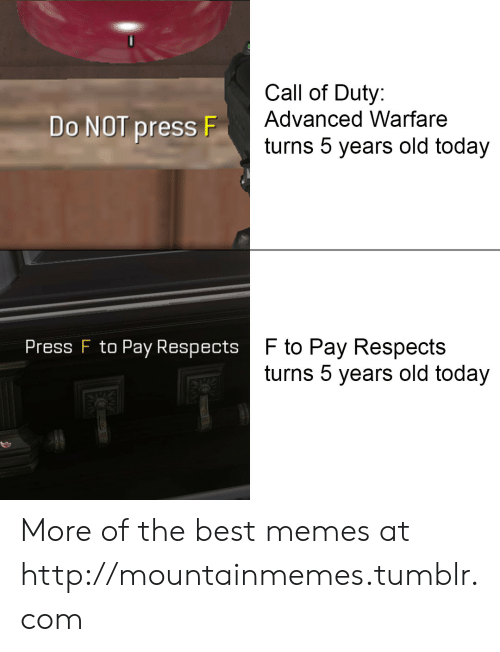 best memes: Call of Duty:  Advanced Warfare  Do NOT press F  turns 5 years old today  F to Pay Respects  turns 5 years old today  Press F to Pay Respects More of the best memes at http://mountainmemes.tumblr.com