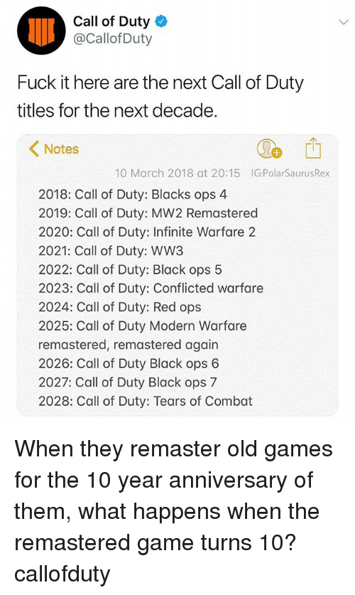modern warfare: Call of Duty  @Callof Duty  Fuck it here are the next Call of Duty  titles for the next decade.  1  Notes  10 March 2018 at 20:15 IG:PolarSaurusRex  2018: Call of Duty: Blacks ops 4  2019: Call of Duty: MW2 Remastered  2020: Call of Duty: Infinite Warfare 2  2021: Call of Duty: WW3  2022: Call of Duty: Black ops 5  2023: Call of Duty: Conflicted warfare  2024: Call of Duty: Red ops  2025: Call of Duty Modern Warfare  remastered, remastered again  2026: Call of Duty Black ops 6  2027: Call of Duty Black ops 7  2028: Call of Duty: Tears of Combat When they remaster old games for the 10 year anniversary of them, what happens when the remastered game turns 10? callofduty