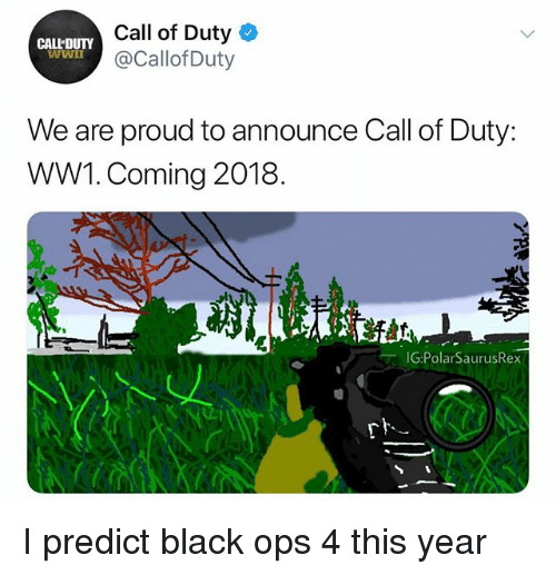 ww1: Call of Duty  @CallofDuty  CALL'DUTY  WWn  We are proud to announce Call of Duty:  WW1. Coming 2018.  G:PolarSaurusRex I predict black ops 4 this year
