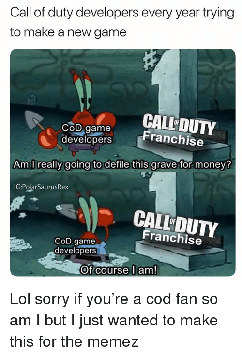 Memez: Call of duty developers every year trying  to make a new game  COD Game  CALL DUTY  Franchise  developers  Am I really going to defile this grave for money?  IG:PolarSaurusRex  CALL DUTY  OF  Franchise  CoD game  developers  Of course l am! Lol sorry if you're a cod fan so am I but I just wanted to make this for the memez