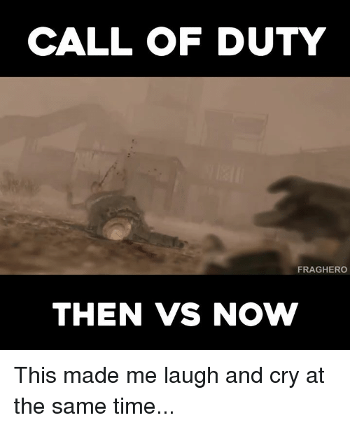 Video Games, Call of Duty, and  at the Same Time: CALL OF DUTY  FRAGHERO  THEN VS NOW This made me laugh and cry at the same time...