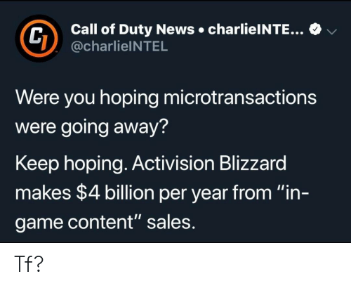 """Going Away: Call of Duty News charlieINTE...  @charlieINTEL  v  Were you hoping microtransactions  were going away?  Keep hoping. Activision Blizzard  makes $4 billion per year from """"in-  game content"""" sales Tf?"""