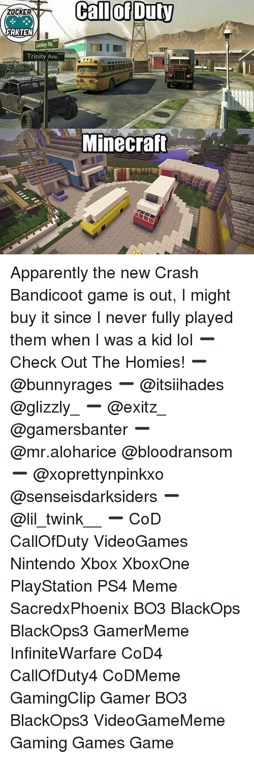 Apparently, Crash Bandicoot, and Lol: Call  of  Duty  ZOCKEA  FAKTEN  Lathley Rd  Trinity Ave  Minecraft Apparently the new Crash Bandicoot game is out, I might buy it since I never fully played them when I was a kid lol ➖ Check Out The Homies! ➖ @bunnyrages ➖ @itsiihades @glizzly_ ➖ @exitz_ @gamersbanter ➖ @mr.aloharice @bloodransom ➖ @xoprettynpinkxo @senseisdarksiders ➖ @lil_twink__ ➖ CoD CallOfDuty VideoGames Nintendo Xbox XboxOne PlayStation PS4 Meme SacredxPhoenix BO3 BlackOps BlackOps3 GamerMeme InfiniteWarfare CoD4 CallOfDuty4 CoDMeme GamingClip Gamer BO3 BlackOps3 VideoGameMeme Gaming Games Game