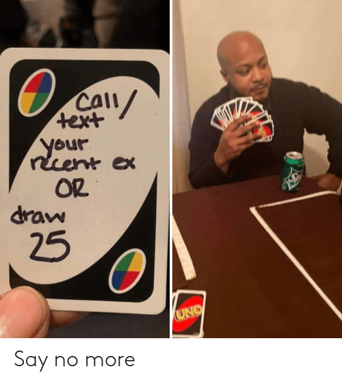 Uno: CAll/  text  your  recent ex  OR  draw  25  UNO Say no more