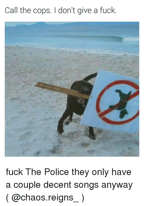 Fuck the Police, Memes, and Police: Call the cops. don't give a fuck  @chaos reigns fuck The Police they only have a couple decent songs anyway ( @chaos.reigns_ )