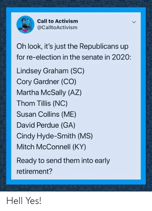 Graham: Call to Activism  @CalltoActivism  Oh look, it's just the Republicans up  for re-election in the senate in 2020:  Lindsey Graham (SC)  Cory Gardner (CO)  Martha McSally (AZ)  Thom Tillis (NC)  Susan Collins (ME)  David Perdue (GA)  Cindy Hyde-Smith (MS)  Mitch McConnell (KY)  Ready to send them into early  retirement? Hell Yes!