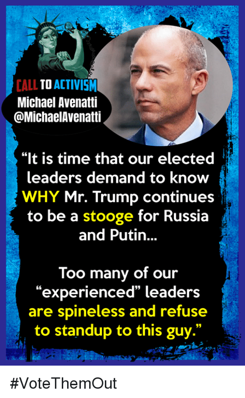 "Michael, Putin, and Russia: CALL TO ACTIVISM  Michael Avenatti  @MichaelAvenatti  ""It is time that our elected i  leaders demand to know  WHY Mr. Trump continues  to be a stooge for Russia  and Putin...  Too many of our  ""experienced"" leaders  are spineless and refuse  to standup to this guy."" #VoteThemOut"
