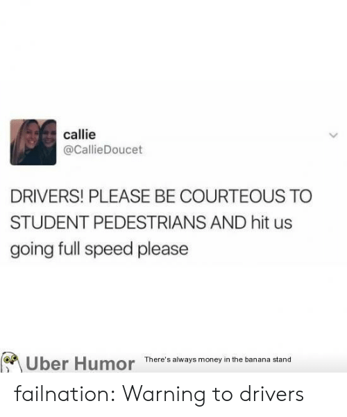 Callie: callie  @CallieDoucet  DRIVERS! PLEASE BE COURTEOUS TO  STUDENT PEDESTRIANS AND hit us  going full speed please  Uber Humor There's alway money in the banana stand failnation:  Warning to drivers