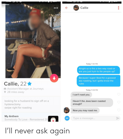 Anthem: Callie  Today 7:39 PM  Alright so is this a two way roast or  are you just tryin to lite people up?  Because I super liked for a gooood  ass roasting, but I gotta know the  Callie, 22 *  rules  O Assistant Manager at Journeys  O 28 miles away  Today 11:38 PM  I can't roast you.  looking for a husband to sign off on a  hysterectomy  swipe right for roasting  Haven't the Jews been roasted  enough?  Now you may roast me.  My Anthem  Somebody To Love - Remastered 20  Type a message...  GIF I'll never ask again