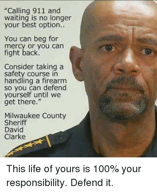 """David Clarke: """"Calling 911 and  waiting is no longer  your best option..  You can beg for  mercy or you can  fight back.  Consider taking a  safety course in  handling a firearm  so you can defend  yourself until we  get there.""""  Milwaukee County  Sheriff  David  Clarke This life of yours is 100% your responsibility. Defend it."""