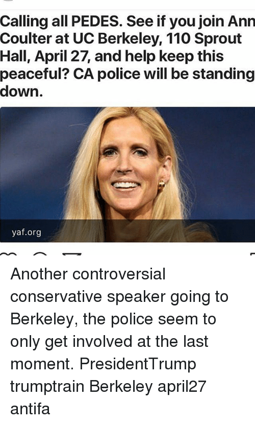 Andrew Bogut, Memes, and Police: Calling all PEDES. See if you join Ann  Coulter at UC Berkeley, 110 Sprout  Hall, April 27, and help keep this  peaceful? CA police will be standing  down  yaf.org Another controversial conservative speaker going to Berkeley, the police seem to only get involved at the last moment. PresidentTrump trumptrain Berkeley april27 antifa