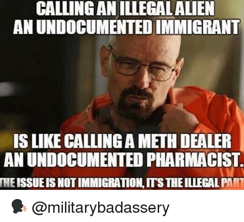 Memes, Immigration, and 🤖: CALLING AN ILLEGALALIEN  AN UNDOCUMENTED IMMIGRANT  IS LIKE CALLING A METH DEALER  AN UNDOCUMENTED PHARMACIST  THE ISSUE IS NOT IMMIGRATION,ITS THE ILLEGAL PART 🗣 @militarybadassery