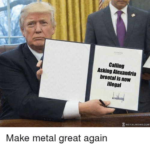 illegible: Calling  Asking Alexandria  brootal is now  illegal  METAL MEME COM Make metal great again
