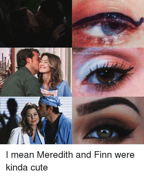 calling doctor grey i mean meredith and finn were kinda 8439450 doctor grey i mean meredith and finn were kinda cute finn meme,Meredith Meme Images