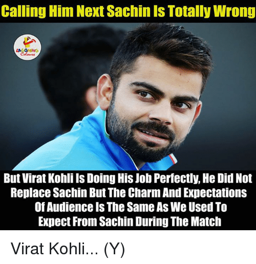 Jobs, Match, and Charming: Calling Him Next Sachin Is Totally Wrong  LA GHING  But Virat Kohli Is Doing His Job Perfectly, He Did Not  Replace Sachin But The Charm AndExpectations  Of Audience is The Same As We Used To  Expect From Sachin During The Match Virat Kohli... (Y)