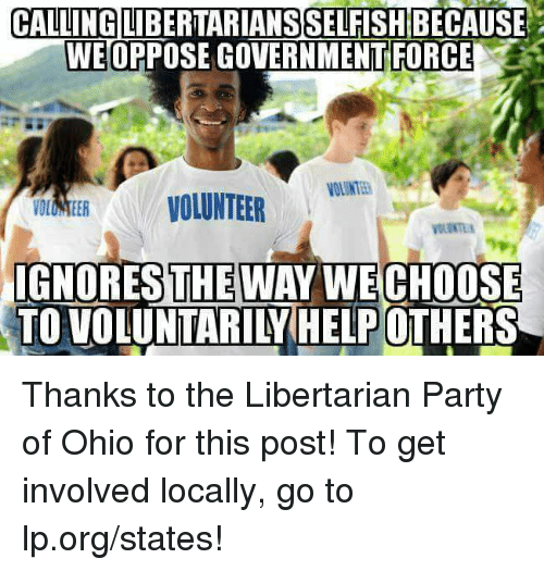 libertarian party: CALLING  LIBERTARIANSSELFISHBECAUSE  WEORPOSEGOVERNMENTFORCE  VOLUNTEER  IGNORES THE WAY WECHOOSE  TOVOLUNTARILYHELP OTHERS Thanks to the Libertarian Party of Ohio for this post! To get involved locally, go to lp.org/states!