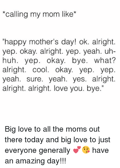 """okay bye: """"Calling my mom like  """"happy mother's day! ok. alright.  yep. okay. alright. yep. yeah. uh-  huh. yep. okay. bye  what?  alright. cool. okay. yep. yep  yeah. sure. yeah. yes. alright.  alright. alright. love you. bye."""" Big love to all the moms out there today and big love to just everyone generally 💕😘 have an amazing day!!!"""