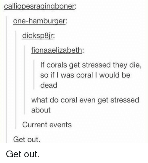 Current Event: calliopesragingboner:  one-hamburger:  dicksp8ir:  fionaaelizabeth:  If corals get stressed they die,  so if I was coral I would be  dead  what do coral even get stressed  about  Current events  Get out. Get out.