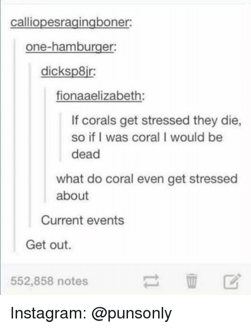 current events: calliopesragingboner  one-hamburger  dicksp8ir  fionaaelizabeth  If corals get stressed they die,  so if I was coral I would be  dead  what do coral even get stressed  about  Current events  Get out.  552,858 notes Instagram: @punsonly