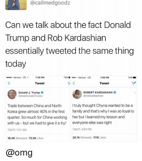 Donald Trump, Family, and Omg: @callmedgoodz  Can we talk about the fact Donald  Trump and Rob Kardashian  essentially tweeted the same thing  today  o Verizon LTE  7:06 PM  73% ■  oo Verizon  LTE  7:06 PM  73% ■  Tweet  Tweet  Donald J. Trump  @realDonaldTrump  ROBERT KARDASHIAN  Trade between China and North truly thought Chyna wanted to be a  Korea grew almost 40% in the first family and that's why I was so loyal to  quarter. So much for China working her but I learned my lesson and  with us but we had to give it a try! everyone else was right  7/5/17, 7:21 AM  18.4K Retweets 73.5K Likes  7/5/17, 4:01 PM  28.1K Retweets 111K Likes @omg