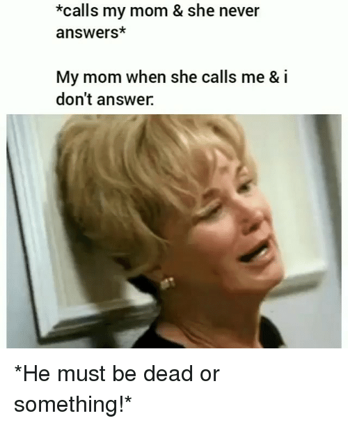 Memes, Never, and Mom: *calls my mom & she never  answers*  My mom when she calls me & i  don't answer. *He must be dead or something!*
