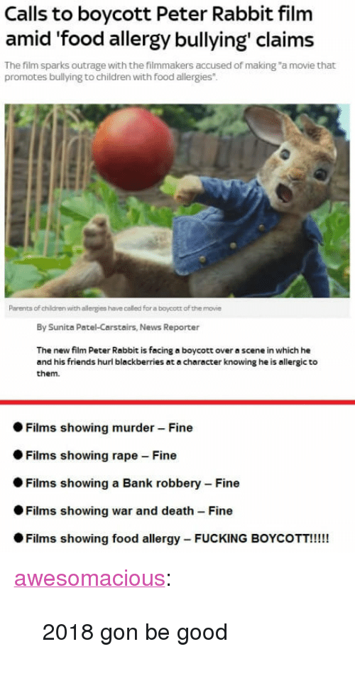"""Children, Food, and Friends: Calls to boycott Peter Rabbit film  amid food allergy bullying claims  The film sparks outrage with the filmmakers accused of making """"a movie that  promotes bullying to children with food allergies  0  Parents of children with allergies have called for a boycott of the movie  By Sunita Patel-Carstairs, News Reporter  The new film Peter Rabbit is facing a boycott over a scene in which he  and his friends hurl blackberries at a character knowing he is allergic to  them.  ● Films showing murder-Fine  Films showing rape Fine  Films showing a Bank robbery-Fine  Films showing war and death-Fine  Films showing food allergy-FUCKING BOYCOTT!!!! <p><a href=""""http://awesomacious.tumblr.com/post/171025788282/2018-gon-be-good"""" class=""""tumblr_blog"""">awesomacious</a>:</p>  <blockquote><p>2018 gon be good</p></blockquote>"""