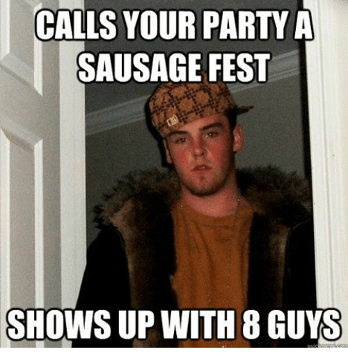 Party, Ups, and Dank Memes: CALLS YOUR PARTY A  SAUSAGE FEST  SHOWS UP WITH 8 GUYS