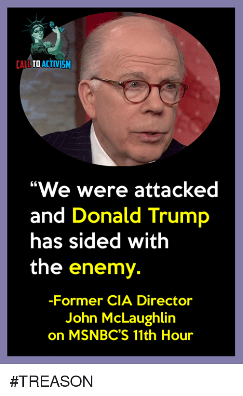 "Donald Trump, Trump, and Treason: CALLTO ACTIVISM  ""We were attacked  and Donald Trump  has sided with  the enemy.  -Former CIA Director  John McLaughlin  on MSNBC'S 11th Hour #TREASON"
