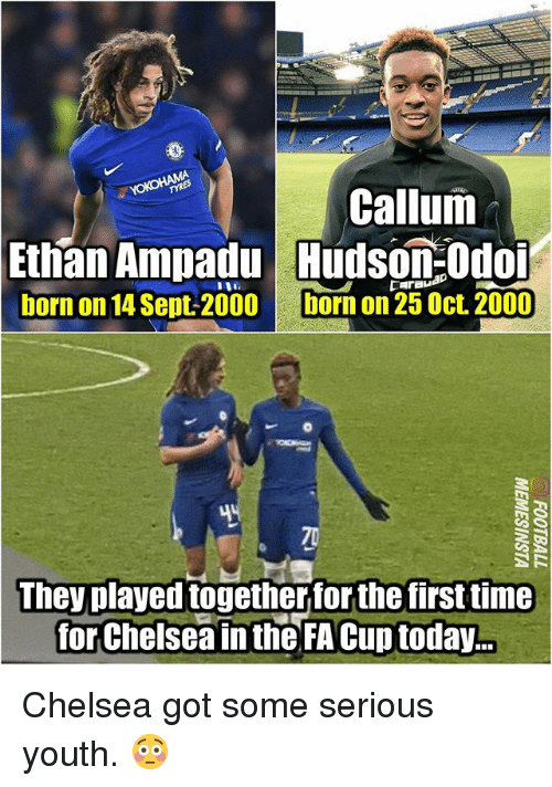 Callum: Callum  Ethan Ampadu udson:Odo  born on 14 Sept-2000  born on 25 Oct. 2000  They played togetherfor the first time  for Chelsea in the FA Cup today.. Chelsea got some serious youth. 😳